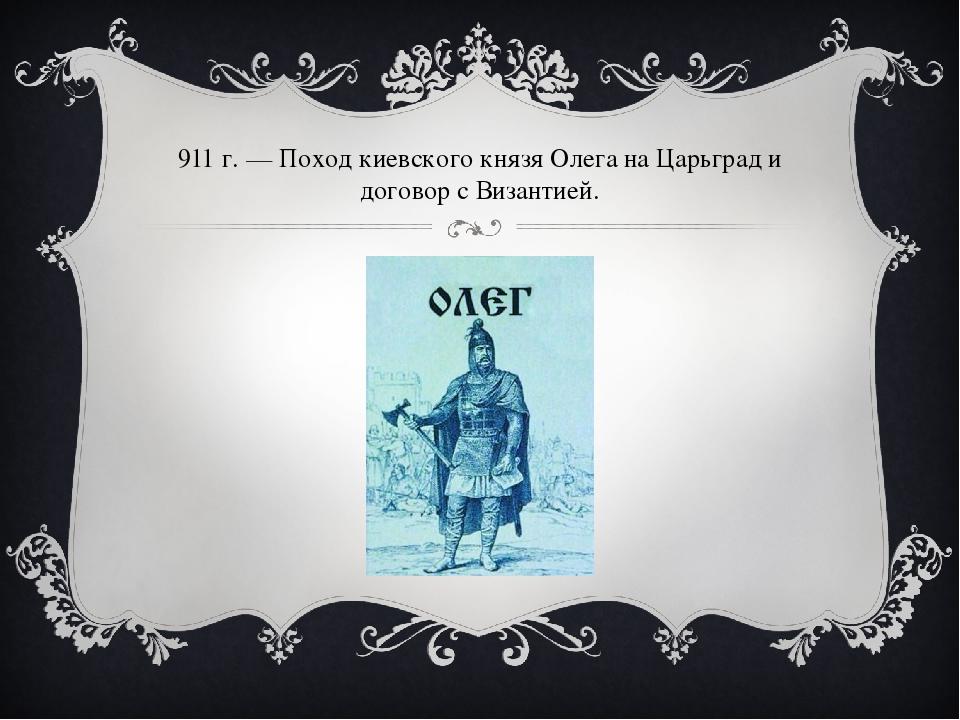 911г.— Поход киевского князя Олега наЦарьград и договор сВизантией.