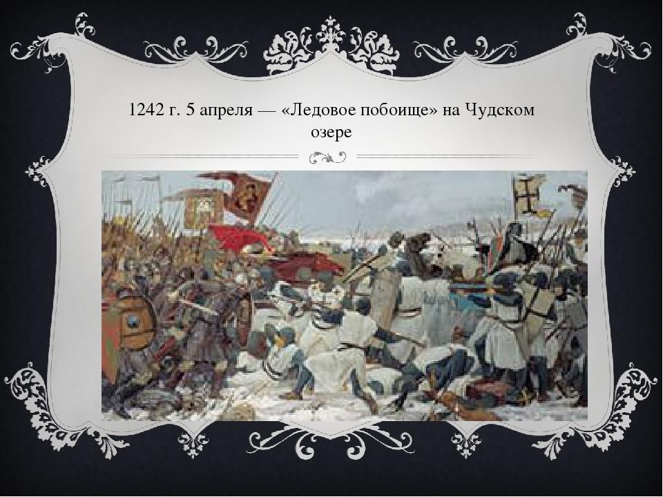 1242г. 5 апреля— «Ледовое побоище» наЧудском озере