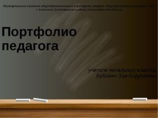 Портфолио педагога учителя начальных классов Бубович Зои Андреевны Муниципал
