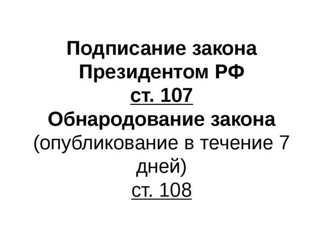 Подписание закона Президентом РФ ст. 107 Обнародование закона (опубликование...