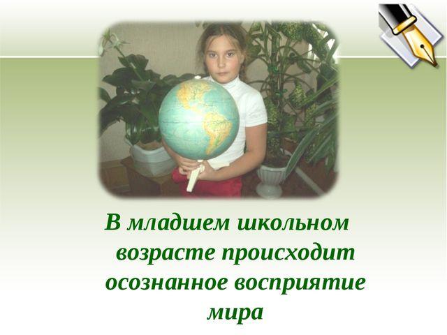 В младшем школьном возрасте происходит осознанное восприятие мира