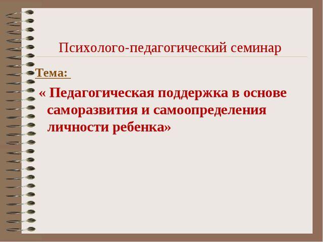 Психолого-педагогический семинар Тема: « Педагогическая поддержка в основе са...