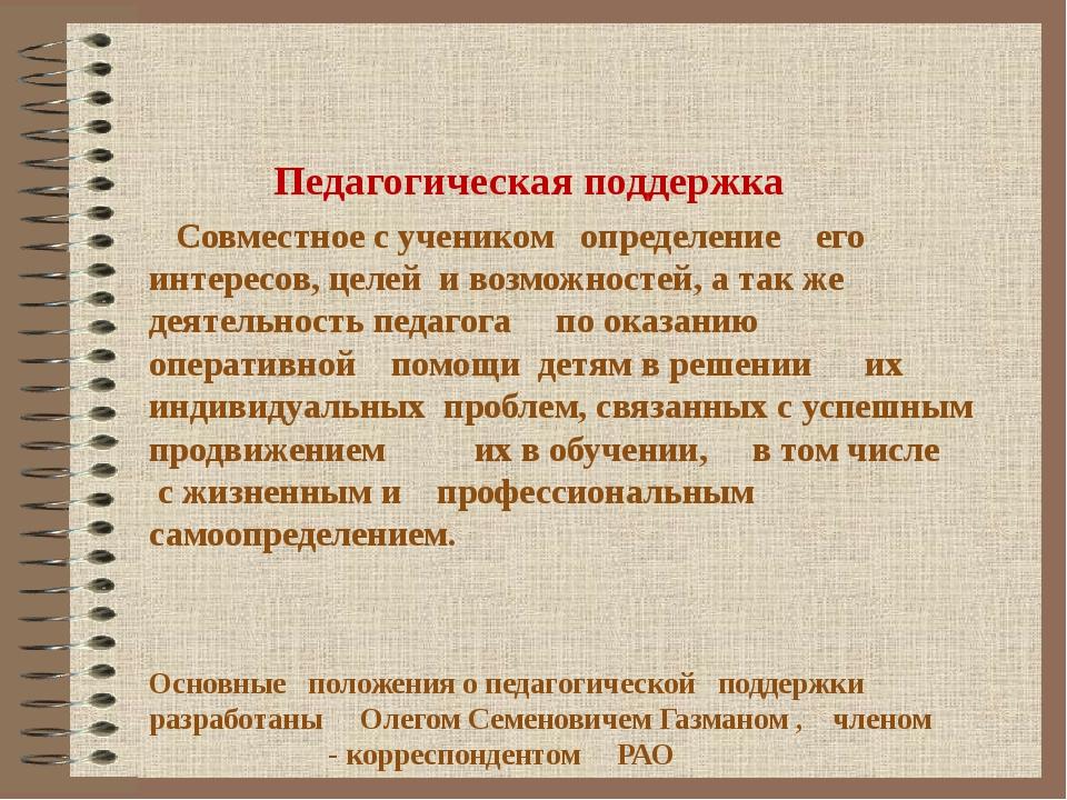 Педагогическая поддержка Совместное с учеником определение его интересов, це...