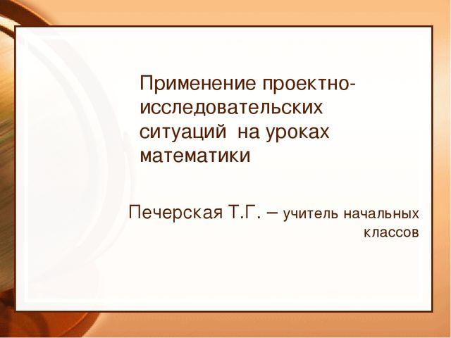 Применение проектно-исследовательских ситуаций на уроках математики Печерска...