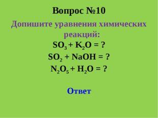 Вопрос №10 Допишите уравнения химических реакций: SO3 + K2O = ? SO2 + NaOH =