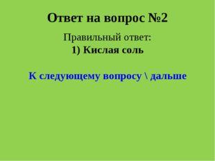 Ответ на вопрос №2 Правильный ответ: 1) Кислая соль К следующему вопросу \ да