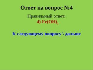 Ответ на вопрос №4 Правильный ответ: 4) Fe(OH)2 К следующему вопросу \ дальше