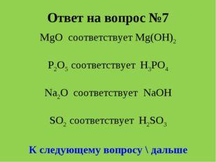Ответ на вопрос №7 MgO соответствует Мg(OH)2 P2O5 соответствует H3PO4 Na2O со