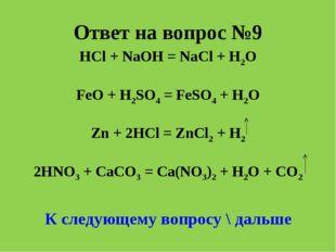 Ответ на вопрос №9 HCl + NaOH = NaCl + H2O FeO + H2SO4 = FeSO4 + H2O Zn + 2HC