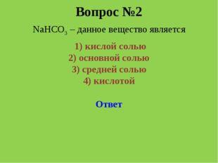 Вопрос №2 NaHCO3 – данное вещество является 1) кислой солью 2) основной соль