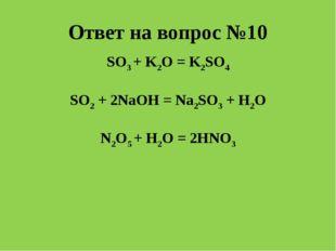 Ответ на вопрос №10 SO3 + K2O = K2SO4 SO2 + 2NaOH = Na2SO3 + H2O N2O5 + H2O =