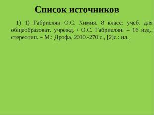 Список источников 1) 1) Габриелян О.С. Химия. 8 класс: учеб. для общеобразова