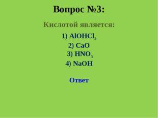 Вопрос №3: Кислотой является: 1) AlOHCl2 2) CaO 3) HNO3 4) NaOH Ответ