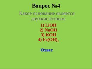 Вопрос №4 Какое основание является двухкислотным: 1) LiOH 2) NaOH  3) KOH 4