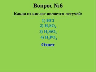 Вопрос №6 Какая из кислот является летучей: 1) HCl 2) H2SO4 3) H2SiO3 4) H3PO