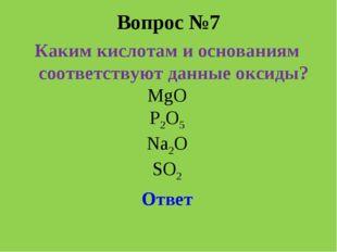 Вопрос №7 Каким кислотам и основаниям соответствуют данные оксиды? MgO P2O5 N