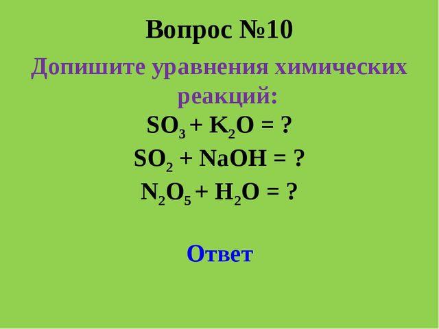 Вопрос №10 Допишите уравнения химических реакций: SO3 + K2O = ? SO2 + NaOH =...