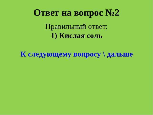 Ответ на вопрос №2 Правильный ответ: 1) Кислая соль К следующему вопросу \ да...