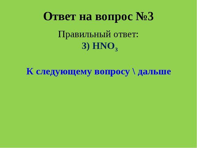 Ответ на вопрос №3 Правильный ответ: 3) HNO3 К следующему вопросу \ дальше
