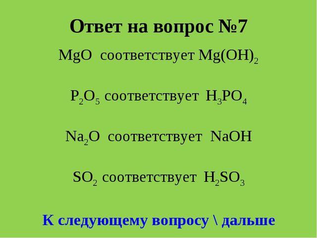 Ответ на вопрос №7 MgO соответствует Мg(OH)2 P2O5 соответствует H3PO4 Na2O со...