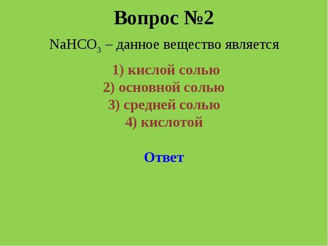 Вопрос №2 NaHCO3 – данное вещество является 1) кислой солью 2) основной соль...