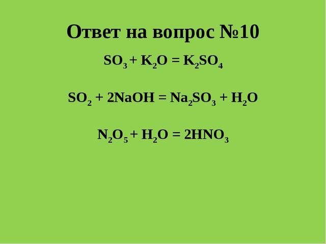 Ответ на вопрос №10 SO3 + K2O = K2SO4 SO2 + 2NaOH = Na2SO3 + H2O N2O5 + H2O =...