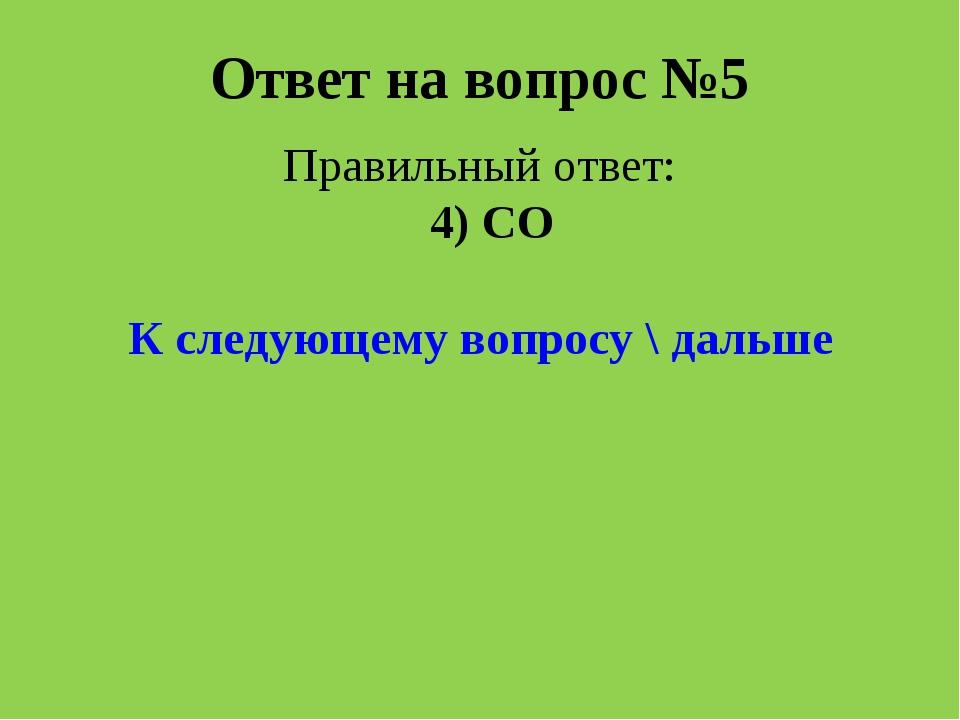 Ответ на вопрос №5 Правильный ответ: 4) CO К следующему вопросу \ дальше