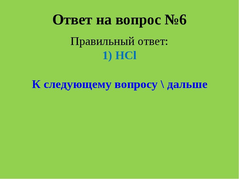 Ответ на вопрос №6 Правильный ответ: 1) HCl К следующему вопросу \ дальше