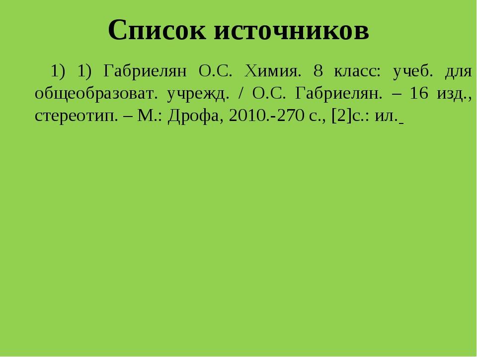 Список источников 1) 1) Габриелян О.С. Химия. 8 класс: учеб. для общеобразова...