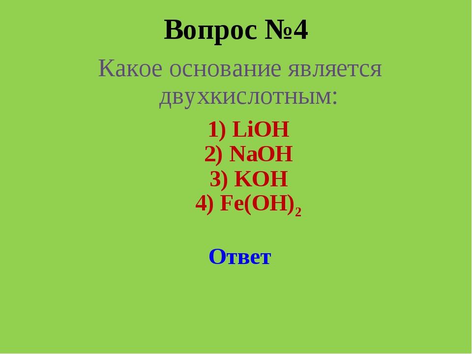 Вопрос №4 Какое основание является двухкислотным: 1) LiOH 2) NaOH  3) KOH 4...