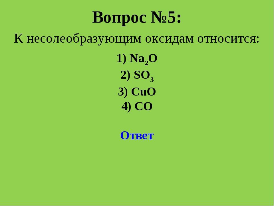 Вопрос №5: К несолеобразующим оксидам относится: 1) Na2O 2) SO3 3) CuO 4) CO...