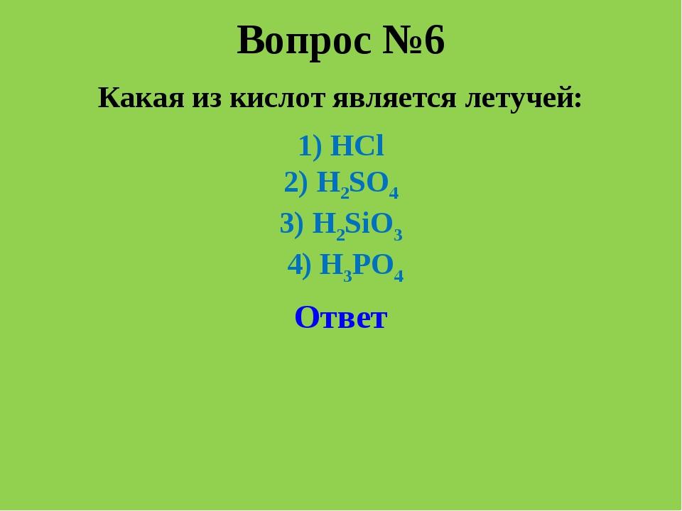 Вопрос №6 Какая из кислот является летучей: 1) HCl 2) H2SO4 3) H2SiO3 4) H3PO...