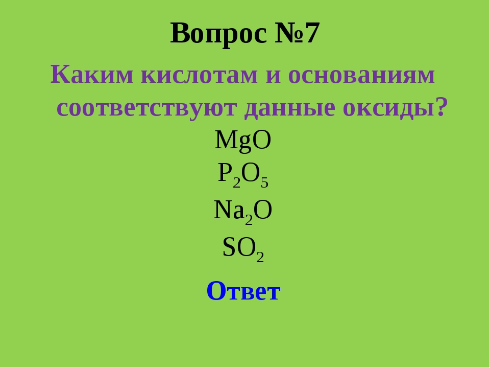Вопрос №7 Каким кислотам и основаниям соответствуют данные оксиды? MgO P2O5 N...