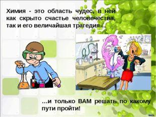 Химия - это область чудес, в ней как скрыто счастье человечества, так и его в