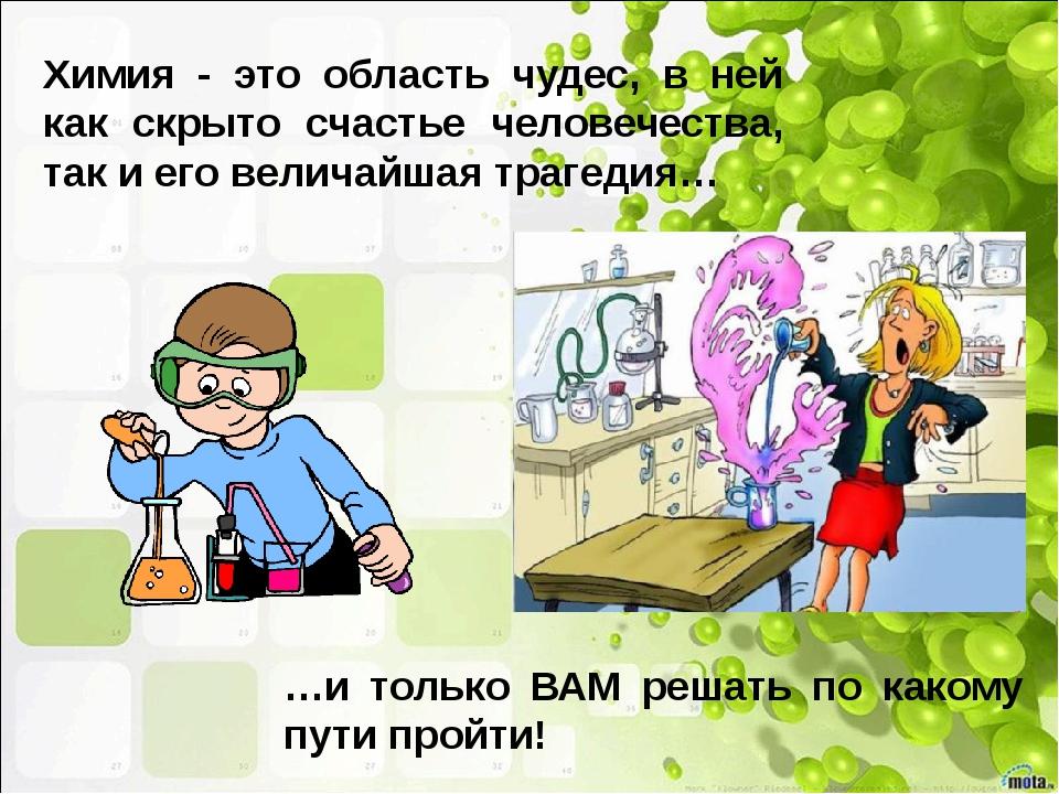 Химия - это область чудес, в ней как скрыто счастье человечества, так и его в...