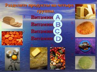 Разделите продукты на четыре группы. Витамин А Витамин В Витамин С Витамин D