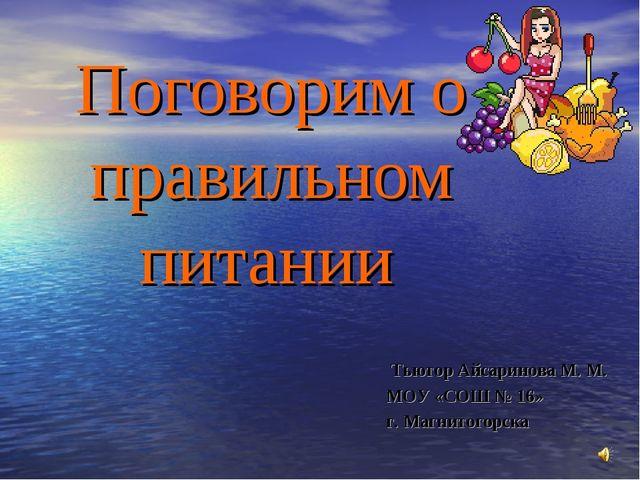 Поговорим о правильном питании Тьютор Айсаринова М. М. МОУ «СОШ № 16» г. Магн...