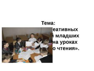 Тема: «Развитие креативных способностей младших школьников на уроках литерат