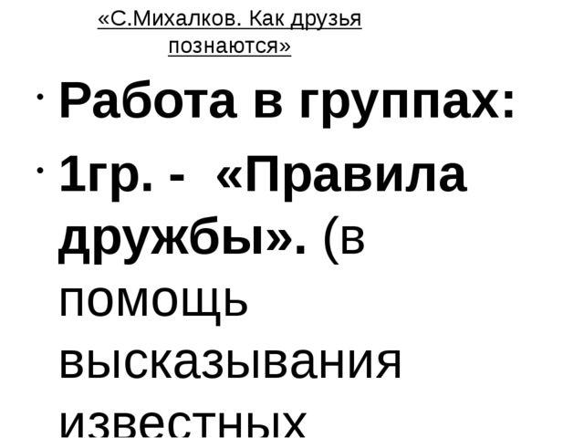 «С.Михалков. Как друзья познаются» Работа в группах: 1гр. - «Правила дружбы»....