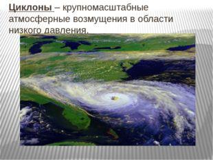 Циклоны – крупномасштабные атмосферные возмущения в области низкого давления.
