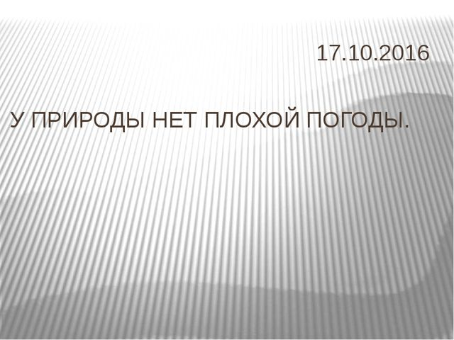 У ПРИРОДЫ НЕТ ПЛОХОЙ ПОГОДЫ. 17.10.2016