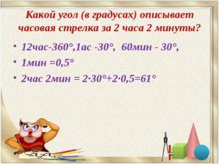 Какой угол (в градусах) описывает часовая стрелка за 2 часа 2 минуты? 12час-3