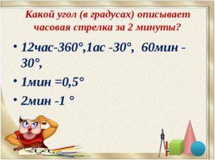 Какой угол (в градусах) описывает часовая стрелка за 2 минуты? 12час-360°,1ас