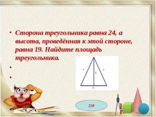 Сторона треугольника равна 24, а высота, проведённая к этой стороне, равна 19
