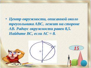 Центр окружности, описанной около треугольника АВС, лежит на стороне АВ. Ради