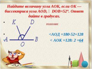 Найдите величину угла AOK, если OK — биссектриса угла AOD, ∠DOB=52°. Ответ да