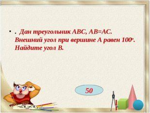 . Дан треугольник ABC, АВ=АС. Внешний угол при вершине А равен 100о. Найдите