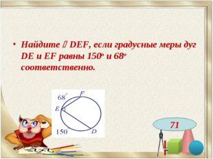 Найдите DEF, если градусные меры дуг DE и EF равны 150о и 68о соответственно
