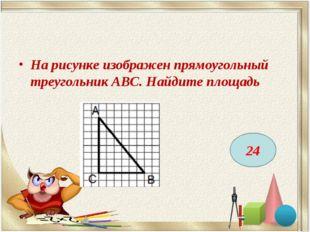 На рисунке изображен прямоугольный треугольник АВС. Найдите площадь 24