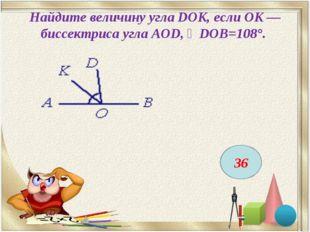 Найдите величину угла DOK, если OK — биссектриса угла AOD, ∠DOB=108°. 36